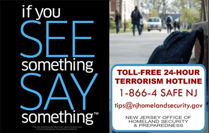 If you SEE something SAY something(tm) Toll Free 24-Hour Terrorism Hotline 1-866-4-SAFE-NJ ; tips@njhomelandsecurity.gov - New Jersey Office Of Homeland Security and Preparedness
